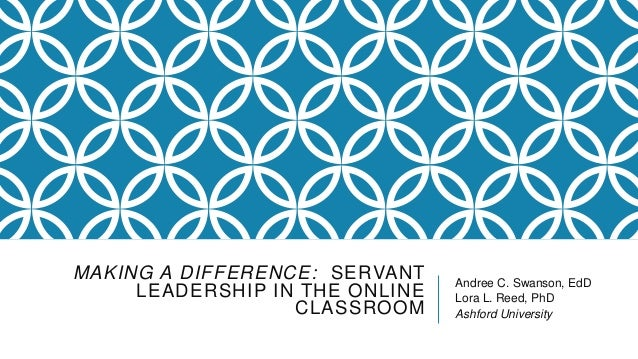 MAKING A DIFFERENCE: SERVANT LEADERSHIP IN THE ONLINE CLASSROOM  Andree C. Swanson, EdD Lora L. Reed, PhD Ashford Universi...