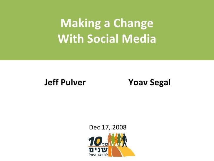 Making a Change With Social Media Dec 17, 2008 Jeff Pulver Yoav Segal