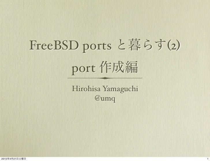 FreeBSD ports と暮らす(2)                     port 作成編                     Hirohisa Yamaguchi                           @umq20...