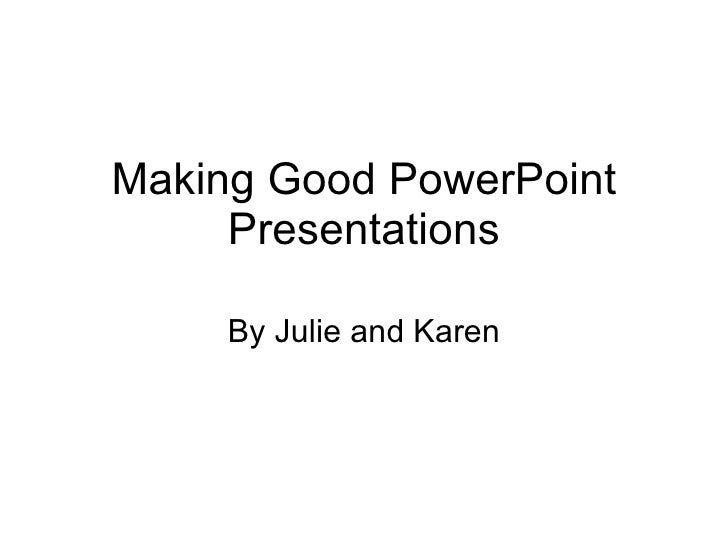 Making Good PowerPoint Presentations By Julie and Karen
