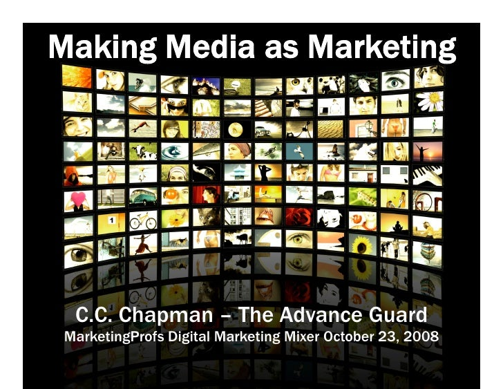 Making Media as Marketing       C.C. Chapman – The Advance Guard  MarketingProfs Digital Marketing Mixer October 23, 2008