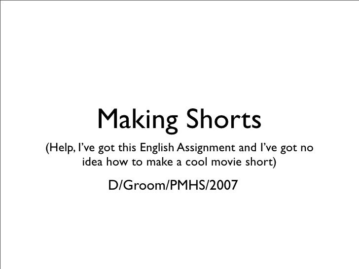 Making Shorts (Help, I've got this English Assignment and I've got no         idea how to make a cool movie short)        ...