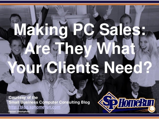 SPHomeRun.com  Making PC Sales:   Are They What Your Clients Need?  Courtesy of the  Small Business Computer Consulting Bl...