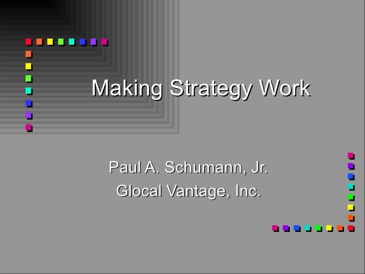 Making Strategy Work Paul A. Schumann, Jr. Glocal Vantage, Inc.