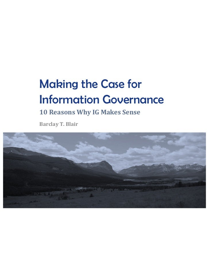 Making the Case for       Information Governance	         10	  Reasons	  Why	  IG	  Makes	  Sense	         Barclay	  T.	  ...