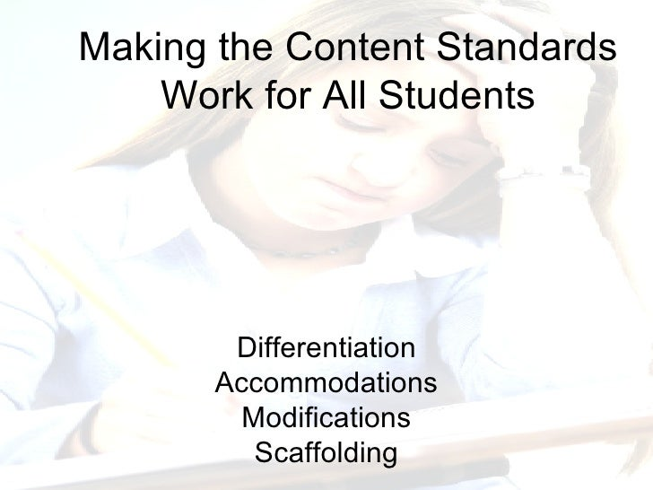 Differentiation Accommodations Modifications Scaffolding Making the Content Standards Work for All Students