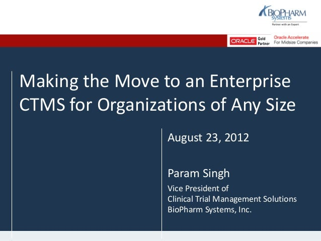 Making the Move to an EnterpriseCTMS for Organizations of Any SizeAugust 23, 2012Param SinghVice President ofClinical Tria...