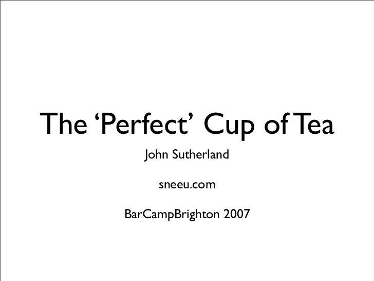 The 'Perfect' Cup of Tea          John Sutherland             sneeu.com        BarCampBrighton 2007