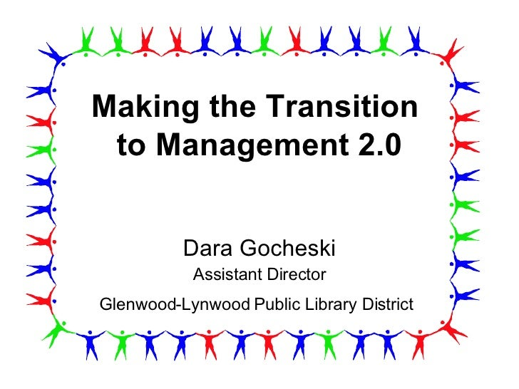 Making the Transition  to Management 2.0 Dara Gocheski Assistant Director Glenwood-Lynwood Public Library District