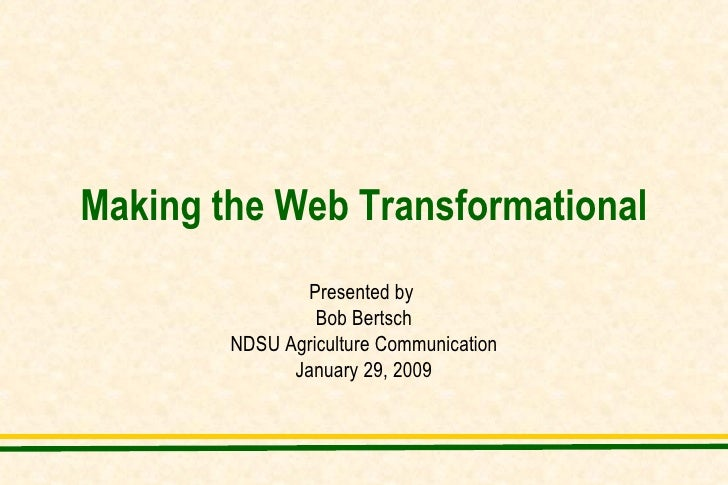 Making the Web Transformational Presented by  Bob Bertsch NDSU Agriculture Communication January 29, 2009
