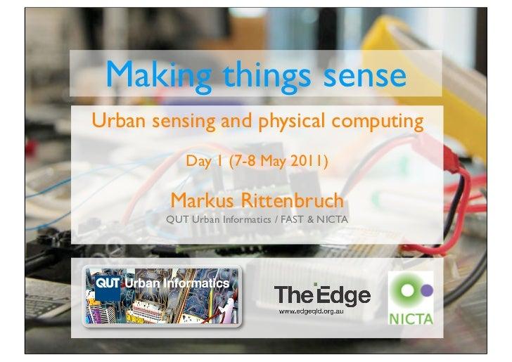Making things senseUrban sensing and physical computing           Day 1 (7-8 May 2011)        Markus Rittenbruch        QU...