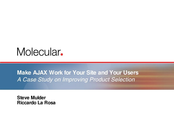 Make AJAX Work for Your Site and Your Users A Case Study on Improving Product Selection Steve Mulder Riccardo La Rosa