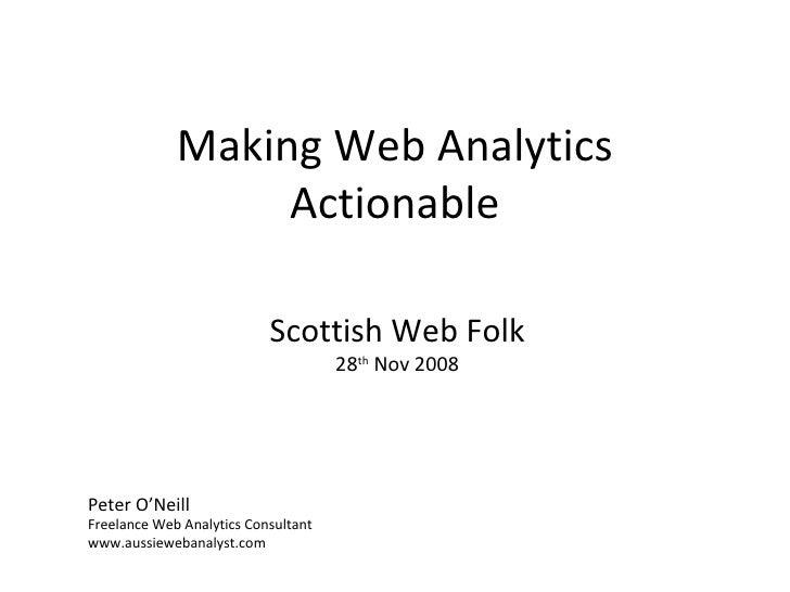Making Web Analytics Actionable Peter O'Neill Freelance Web Analytics Consultant www.aussiewebanalyst.com Scottish Web Fol...