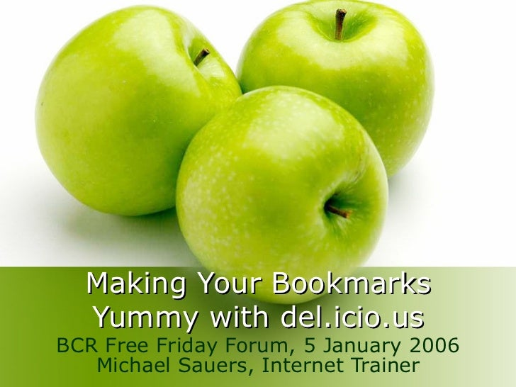 Making Your Bookmarks Yummy with del.icio.us BCR Free Friday Forum, 5 January 2006 Michael Sauers, Internet Trainer