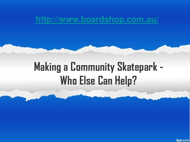 http://www.boardshop.com.au/Making a Community Skatepark -      Who Else Can Help?