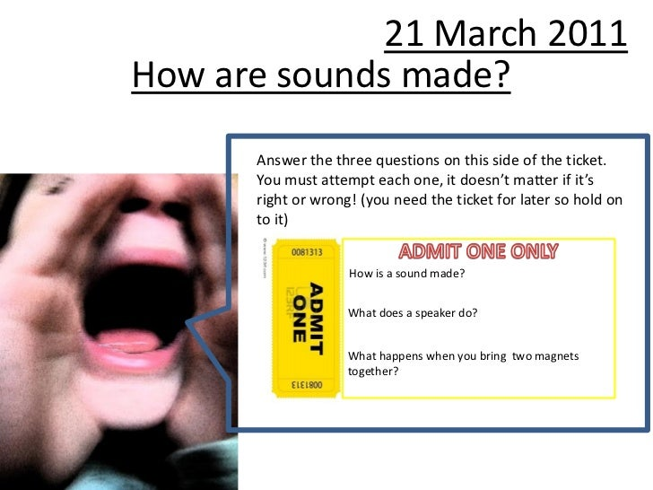 21 March 2011How are sounds made?      Answer the three questions on this side of the ticket.      You must attempt each o...