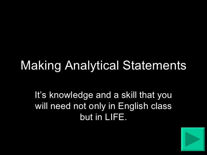 Making Analytical Statements It's knowledge and a skill that you will need not only in English class but in LIFE.