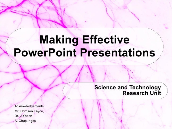 Making Effective PowerPoint Presentations Science and Technology Research Unit Acknowledgements:  Mr. Crimson Tayco,  Dr. ...