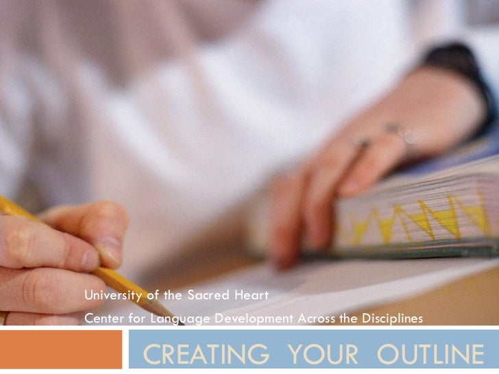 University of the Sacred HeartCenter for Language Development Across the Disciplines         CREATING YOUR OUTLINE