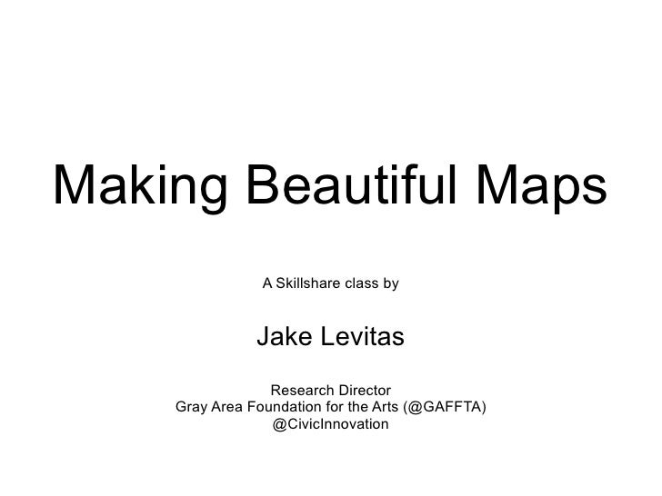 Making Beautiful Maps A Skillshare class by Jake Levitas Research Director Gray Area Foundation for the Arts (@GAFFTA) @Ci...