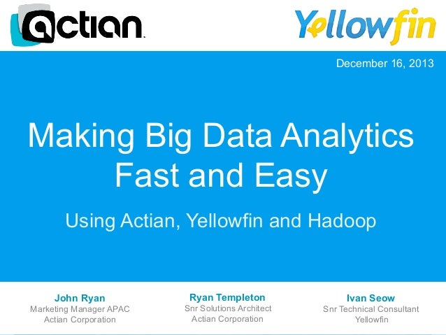 December 16, 2013  Making Big Data Analytics Fast and Easy Using Actian, Yellowfin and Hadoop  John Ryan  Ryan Templeton  ...