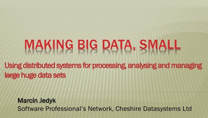 MAKING BIG DATA, SMALLUsing distributed systems for processing, analysing and managinglarge huge data sets    Marcin Jedyk...