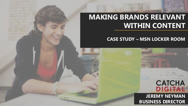 MAKING BRANDS RELEVANT WITHIN CONTENT CASE STUDY – MSN LOCKER ROOM JEREMY NEYMAN BUSINESS DIRECTOR