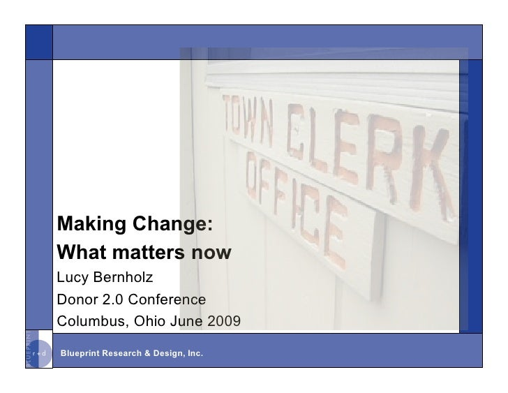 Making Change: What matters now Lucy Bernholz Donor 2.0 Conference Columbus, Ohio June 2009 Blueprint Research & Design, I...
