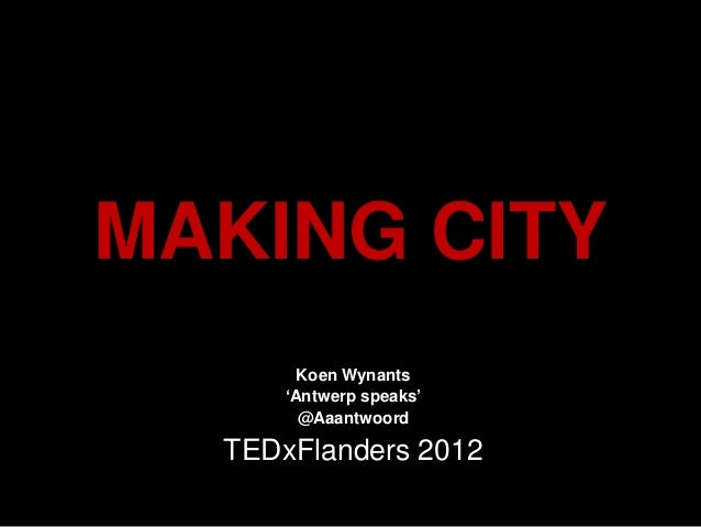 MAKING CITY        Koen Wynants      'Antwerp speaks'        @Aaantwoord  TEDxFlanders 2012
