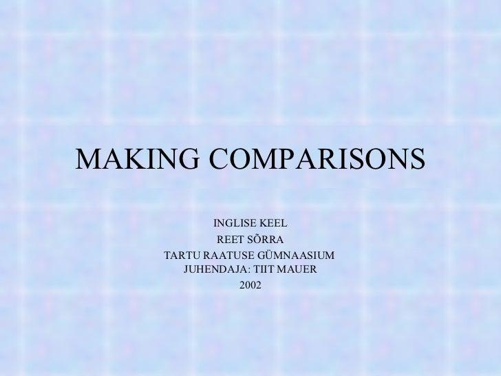 MAKING COMPARISONS INGLISE KEEL REET SÕRRA TARTU RAATUSE GÜMNAASIUM  JUHENDAJA: TIIT MAUER 2002