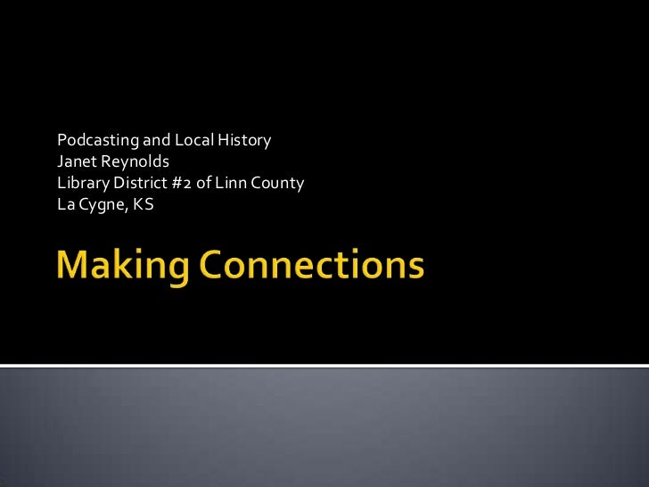 Making Connections<br />Podcasting and Local History<br />Janet Reynolds<br />Library District #2 of Linn County<br />La C...