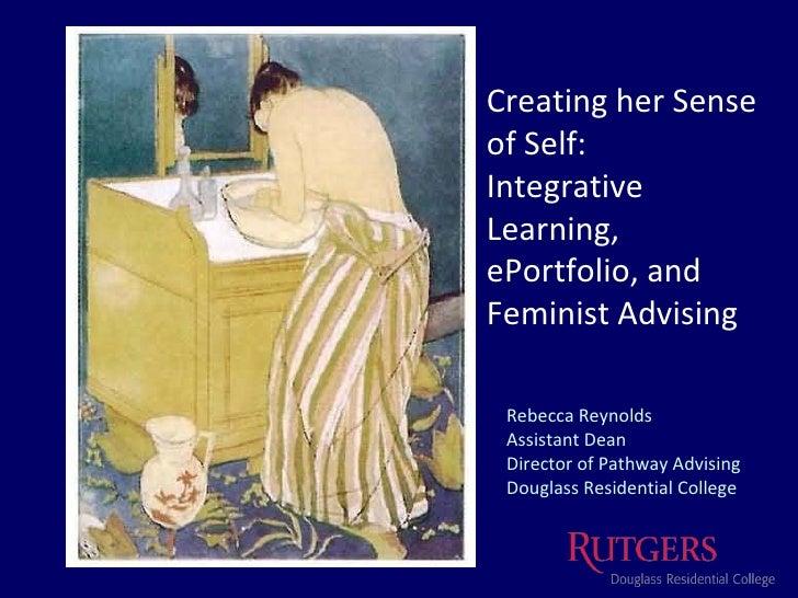 Creating her Sense of Self: Integrative Learning,  ePortfolio, and  Feminist Advising Rebecca Reynolds Assistant Dean Dire...