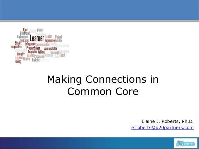 1 Making Connections in Common Core Elaine J. Roberts, Ph.D. ejroberts@p20partners.com