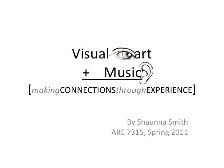 Visual       art+    Music[makingCONNECTIONSthroughEXPERIENCE]<br />By Shaunna Smith<br />ARE 7315, Spring 2011<br />