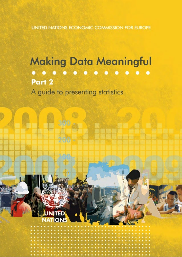 UNITED NATIONS ECONOMIC COMMISSION FOR EUROPE  Making Data Meaningful Part 2:  A guide to presenting statistics  UNITED NA...