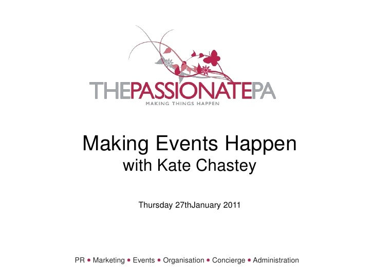 Making Events Happenwith Kate ChasteyThursday 27thJanuary 2011<br />PR Marketing Events Organisation Concierge Admini...