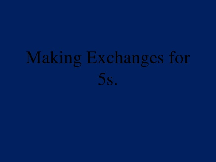 Making Exchanges For 5s