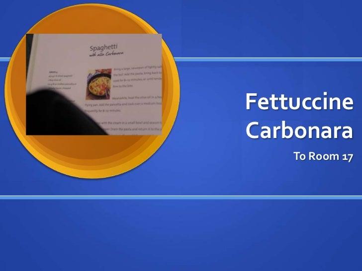 Fettuccine Carbonara<br />To Room 17<br />
