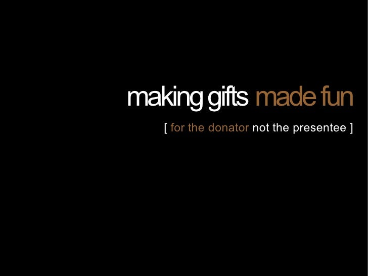 making gifts made fun    [ for the donator not the presentee ]