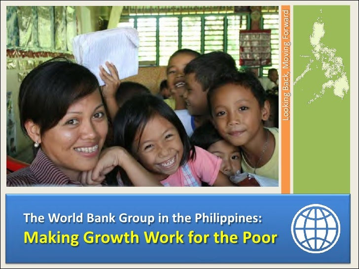 Looking Back, Moving ForwardThe World Bank Group in the Philippines:Making Growth Work for the Poor