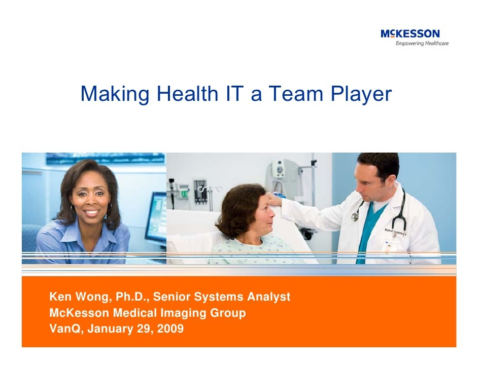 Making Health IT a Team Player     Ken Wong, Ph.D., Senior Systems Analyst McKesson Medical Imaging Group VanQ, January 29...