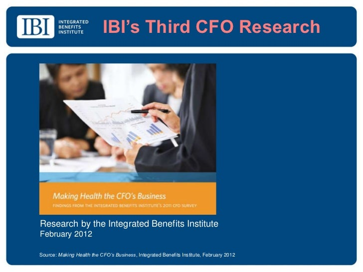 IBI's Third CFO ResearchResearch by the Integrated Benefits InstituteFebruary 2012Source: Making Health the CFO's Business...