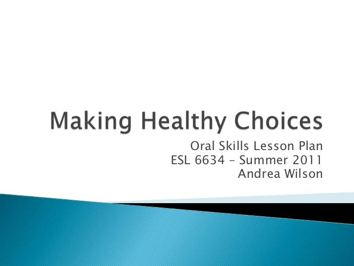 Making Healthy Choices<br />Oral Skills Lesson Plan<br />ESL 6634 – Summer 2011<br />Andrea Wilson<br />