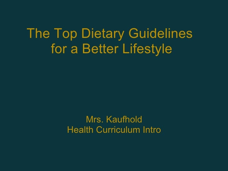 The Top Dietary Guidelines  for a Better Lifestyle Mrs. Kaufhold Health Curriculum Intro