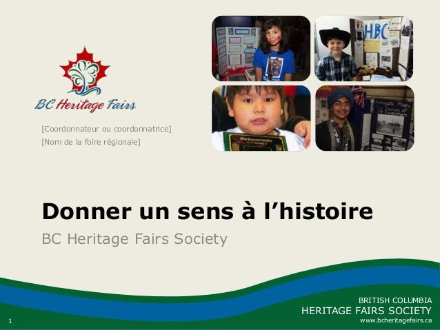 1 BRITISH COLUMBIA HERITAGE FAIRS SOCIETY www.bcheritagefairs.ca Donner un sens à l'histoire BC Heritage Fairs Society [Co...