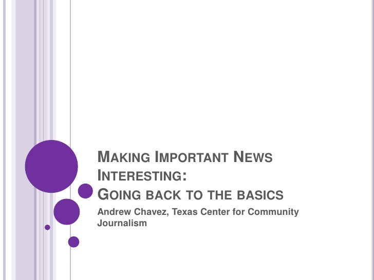 Making Important News Interesting:Going back to the basics<br />Andrew Chavez, Texas Center for Community Journalism<br />