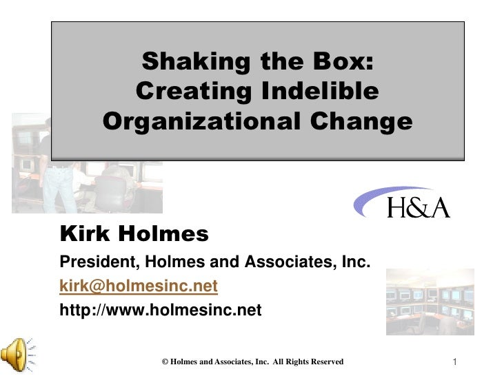 Shaking the Box:       Creating Indelible     Organizational ChangeKirk HolmesPresident, Holmes and Associates, Inc.kirk@h...