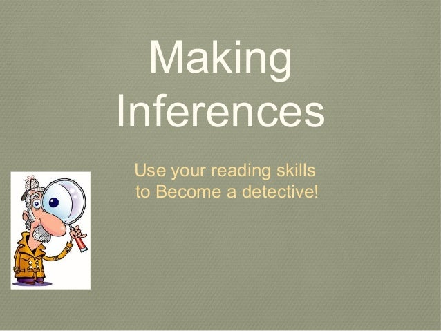 Making Inferences Use your reading skills to Become a detective!