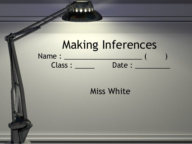 Making Inferences Name : ____________________ ( ) Class : _____ Date : _________ Miss White