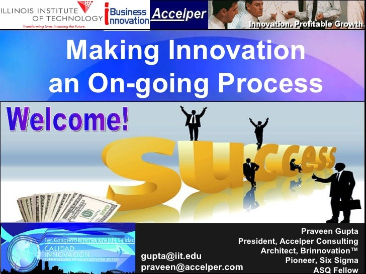Making Innovation an On-going Process Praveen Gupta President, Accelper Consulting Architect, Brinnovation™ Pioneer, Six S...